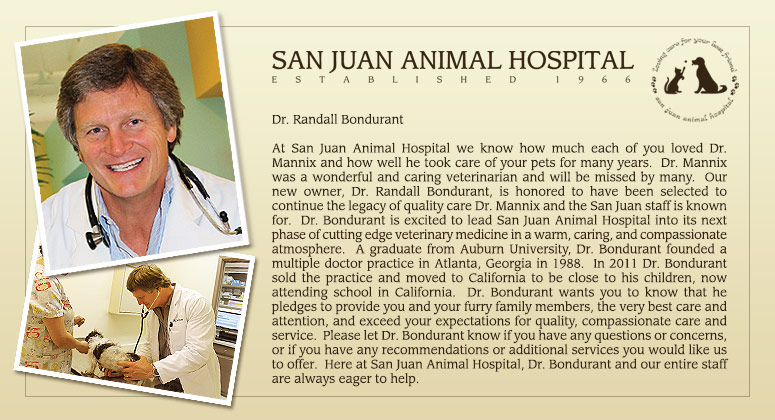 Dr. Randall Bondurant At San Juan Animal Hospital we know how much each of you loved Dr. Mannix and how well he took care of your pets for many years.  Dr. Mannix was a wonderful and caring veterinarian and will be missed by many.  Our new owner, Dr. Randall Bondurant, is honored to have been selected to continue the legacy of quality care Dr. Mannix and the San Juan staff is known for.  Dr. Bondurant is excited to lead San Juan Animal Hospital into its next phase of cutting edge veterinary medicine in a warm, caring, and compassionate atmosphere.  A graduate from Auburn University, Dr. Bondurant founded a multiple doctor practice in Atlanta, Georgia in 1988.  In 2011 Dr. Bondurant sold the practice and moved to California to be close to his children, now attending school in California.  Dr. Bondurant wants you to know that he pledges to provide you and your furry family members, the very best care and attention, and exceed your expectations for quality, compassionate care and service.  Please let Dr. Bondurant know if you have any questions or concerns, or if you have any recommendations or additional services you would like us to offer.  Here at San Juan Animal Hospital, Dr. Bondurant and our entire staff are always eager to help.
